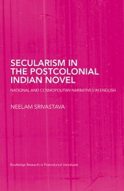 Secularism in the Postcolonial Indian Novel - National and Cosmopolitan Narratives in English ebook by Neelam Srivastava