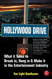 Hollywood Drive - What it Takes to Break in, Hang in & Make it in the Entertainment Industry ebook by Eve Light Honthaner