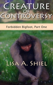 Creature of Controversy - A Candid Look at the Hidden World of Bigfoot Research & the Men and Women Who Hunt for a Legend (Forbidden Bigfoot, Part One) ebook by Lisa A. Shiel