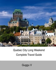 Quebec City Long Weekend Complete Travel Guide ebook by Guggu V