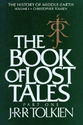 The Book of Lost Tales, Part One - Part One ebook by J.R.R. Tolkien