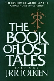The Book of Lost Tales, Part One - Part One ebook by J.R.R. Tolkien,Christopher Tolkien
