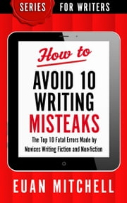 How to Avoid 10 Writing Misteaks: The Top 10 Fatal Errors Made by Novices Writing Fiction and Non-fiction ebook by Euan Mitchell