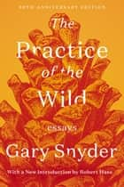 The Practice of the Wild - Essays ebook by Gary Snyder, Robert Hass