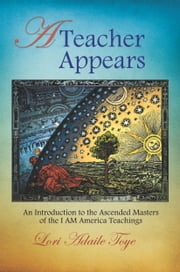 A Teacher Appears - An Introduction to the Ascended Masters of the I AM America Teachings ebook by Lori Adaile Toye