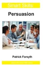Persuasion - Smart Skills ebook by Patrick Forsyth