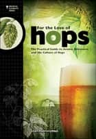 For the Love of Hops - The Practical Guide to Aroma, Bitterness and the Culture of Hops ebook by Stan Hieronymus