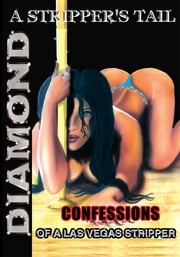A STRIPPER'S TAIL - Confessions of a Las Vegas Stripper ebook by Diamond