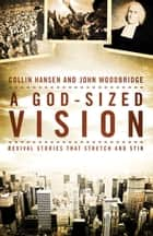 A God-Sized Vision - Revival Stories that Stretch and Stir ebook by Collin Hansen, John  D. Woodbridge