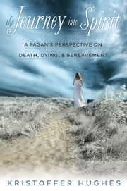 The Journey Into Spirit - A Pagan's Perspective on Death, Dying & Bereavement ebook by Kristoffer Hughes