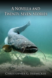 A Novella and Twenty-Seven Stories ebook by Christopher G. Bremicker