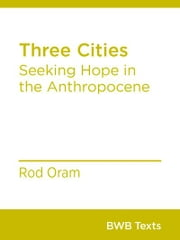 Three Cities - Seeking Hope in the Anthropocene ebook by Rod Oram