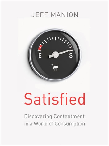 Satisfied - Discovering Contentment in a World of Consumption ebook by Jeff Manion