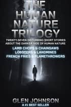 The Human Nature Trilogy: Lamb Chops & Chainsaws and Lobsters & Landmines and French Fries & Flamethrowers - Twenty-Seven Disturbing Short Stories About the Darker Side of Human Nature. ebook by
