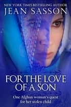 For the Love of a Son - One Afghan Woman's Quest for Her Stolen Child ebook by Jean Sasson