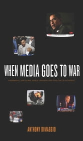 When Media Goes to War - Hegemonic Discourse, Public Opinion, and the Limits of Dissent ebook by Anthony DiMaggio