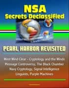 NSA Secrets Declassified: Pearl Harbor Revisited, West Wind Clear - Cryptology and the Winds Message Controversy, The Black Chamber, Navy Cryptology, Signal Intelligence, Linguists, Purple Machines eBook by Progressive Management