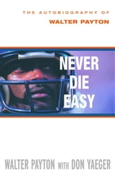 Never Die Easy - The Autobiography of Walter Payton ebook by Walter Payton,Don Yaeger