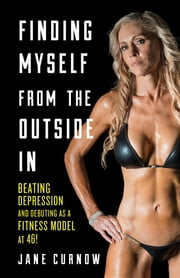 Finding Myself from the Outside In - Beating Depression and Debuting as a Fitness Model at 46! ebook by Jane Curnow