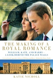 The Making of a Royal Romance - William, Kate, and Harry--A Look Behind the Palace Walls (A revised and expanded edition of William and Harry: Behind the Palace Walls) ebook by Katie Nicholl