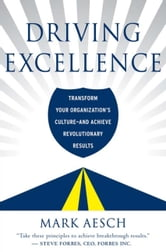 Driving Excellence - Transform Your Organization's Culture - And Achieve Revolutionary Results ebook by Mark Aesch