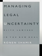 Managing Legal Uncertainty - Elite Lawyers in the New Deal ebook by Ronen Shamir