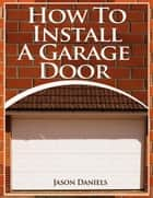 How To Install A Garage Door ebook by Jason Daniels