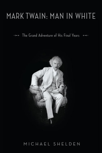 Mark Twain: Man in White - The Grand Adventure of His Final Years ebook by Michael Shelden