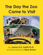The Day the Zoo Came to Visit ebook by James Smith, Stina Brown
