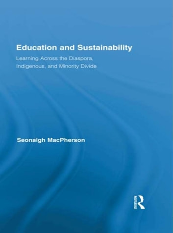 Education and Sustainability - Learning Across the Diaspora, Indigenous, and Minority Divide ebook by Seonaigh MacPherson