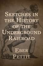 Sketches in the History of the Underground Railroad ebook by Eber Pettit
