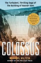 Colossus - Hoover Dam and the Making of the American Century ebook by Michael Hiltzik