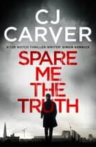 Spare Me the Truth - An explosive, high octane thriller ebook by CJ Carver