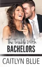 The Trouble With Bachelors ebook by Caitlyn Blue