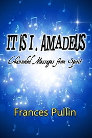 It Is I, Amadeus: Channeled Messages from Spirit ebook by Frances Pullin