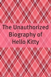 The Unauthorized History of Hello Kitty - The Story Behind Hello Kitty ebook by Minute Help Guides