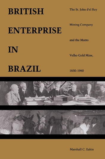 A British Enterprise in Brazil - The St. John d'el Rey Mining Company and the Morro Velho Gold Mine, 1830–1960 ebook by Marshall C. Eakin