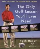 The Only Golf Lesson You'll Ever Need - Easy Solutions to Problem Golf Swings ebook by Hank Haney, John Huggan