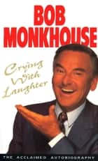 Crying With Laughter - My Life Story ebook by Bob Monkhouse