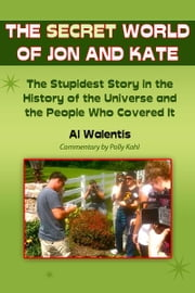 The Secret World of Jon and Kate - The Stupidest Story in the History of the Universe and the People Who Covered It ebook by Al Walentis