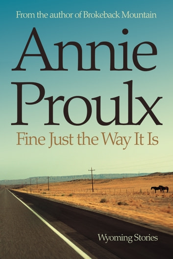 Fine Just the Way It Is: Wyoming Stories 3 ebook by Annie Proulx