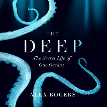 The Deep - The Hidden Wonders of Our Oceans and How We Can Protect Them audiobook by Alex Rogers