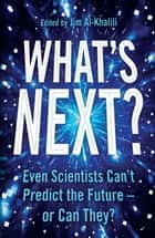 What's Next? - Even Scientists Can't Predict the Future – or Can They? ebook by Jim Al-Khalili, Philip Ball, Gaia Vince,...