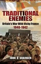 Traditional Enemies - Britain's War With Vichy France 1940-42 ebook by John D  Grainger