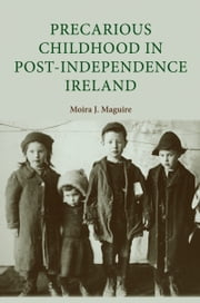 Precarious Childhood in Post-Independence Ireland ebook by Moira J. Maguire,Moira J. Maguire