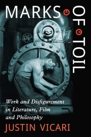 Marks of Toil - Work and Disfigurement in Literature, Film and Philosophy ebook by Justin Vicari