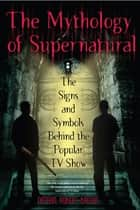 The Mythology of Supernatural ebook by Nathan Robert Brown