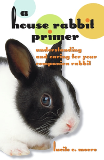 A House Rabbit Primer - Understanding and Caring for Your Companion Rabbit ebook by Lucile C Moore