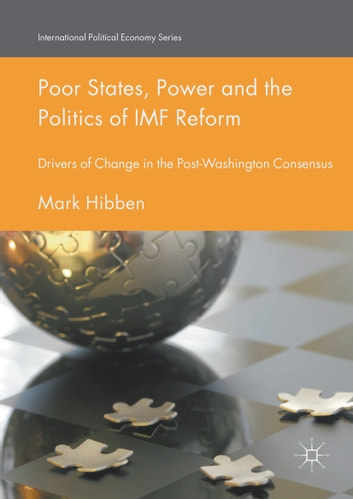 Poor States, Power and the Politics of IMF Reform - Drivers of Change in the Post- Washington Consensus ebook by Mark Hibben