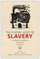 The Psychic Hold of Slavery - Legacies in American Expressive Culture ebook by